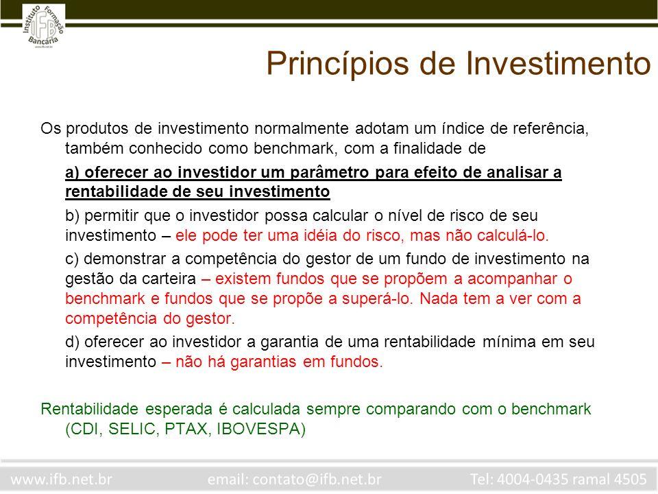 Princípios de Investimento Os produtos de investimento normalmente adotam um índice de referência, também conhecido como benchmark, com a finalidade de a) oferecer ao investidor um parâmetro para efeito de analisar a rentabilidade de seu investimento b) permitir que o investidor possa calcular o nível de risco de seu investimento – ele pode ter uma idéia do risco, mas não calculá-lo.