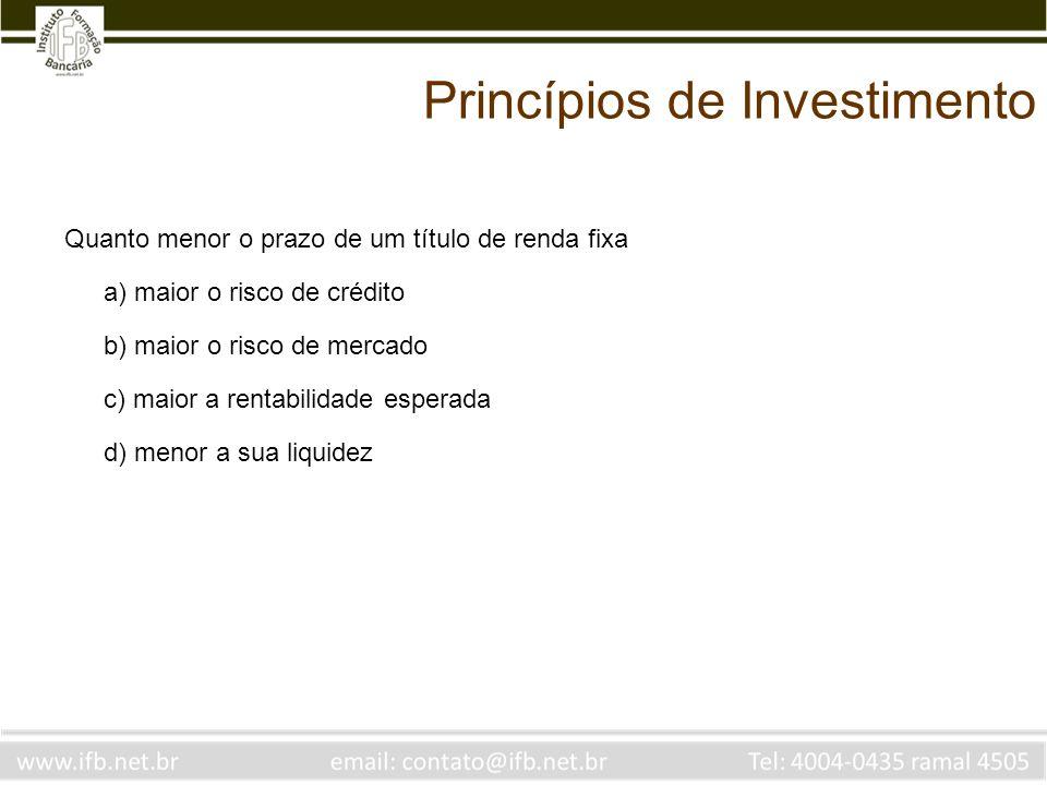 Princípios de Investimento Quanto menor o prazo de um título de renda fixa a) maior o risco de crédito b) maior o risco de mercado c) maior a rentabil