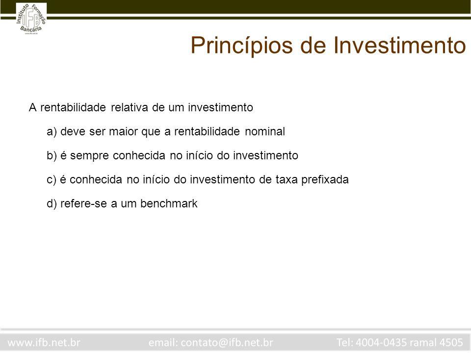 Princípios de Investimento A rentabilidade relativa de um investimento a) deve ser maior que a rentabilidade nominal b) é sempre conhecida no início d