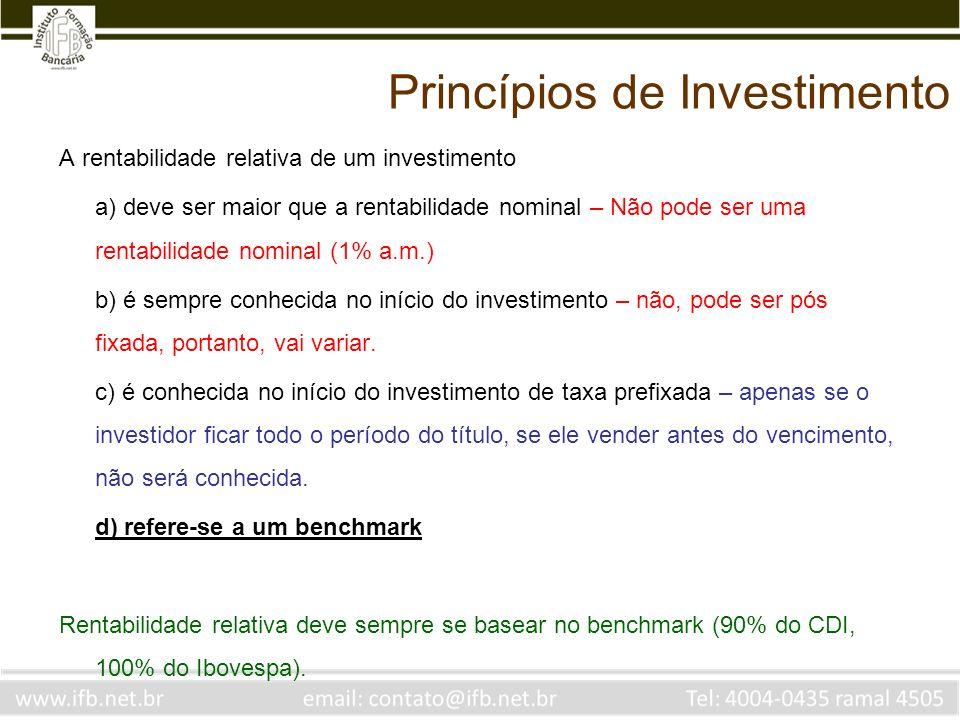 Princípios de Investimento A rentabilidade relativa de um investimento a) deve ser maior que a rentabilidade nominal – Não pode ser uma rentabilidade nominal (1% a.m.) b) é sempre conhecida no início do investimento – não, pode ser pós fixada, portanto, vai variar.