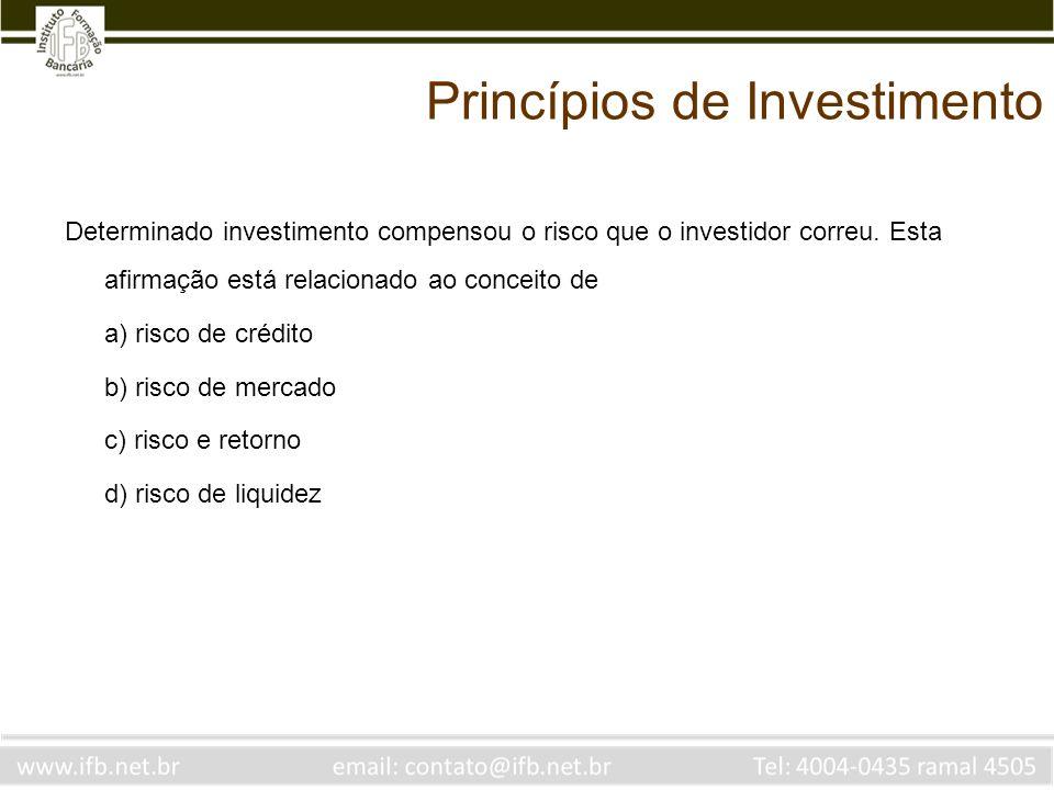Princípios de Investimento Determinado investimento compensou o risco que o investidor correu. Esta afirmação está relacionado ao conceito de a) risco