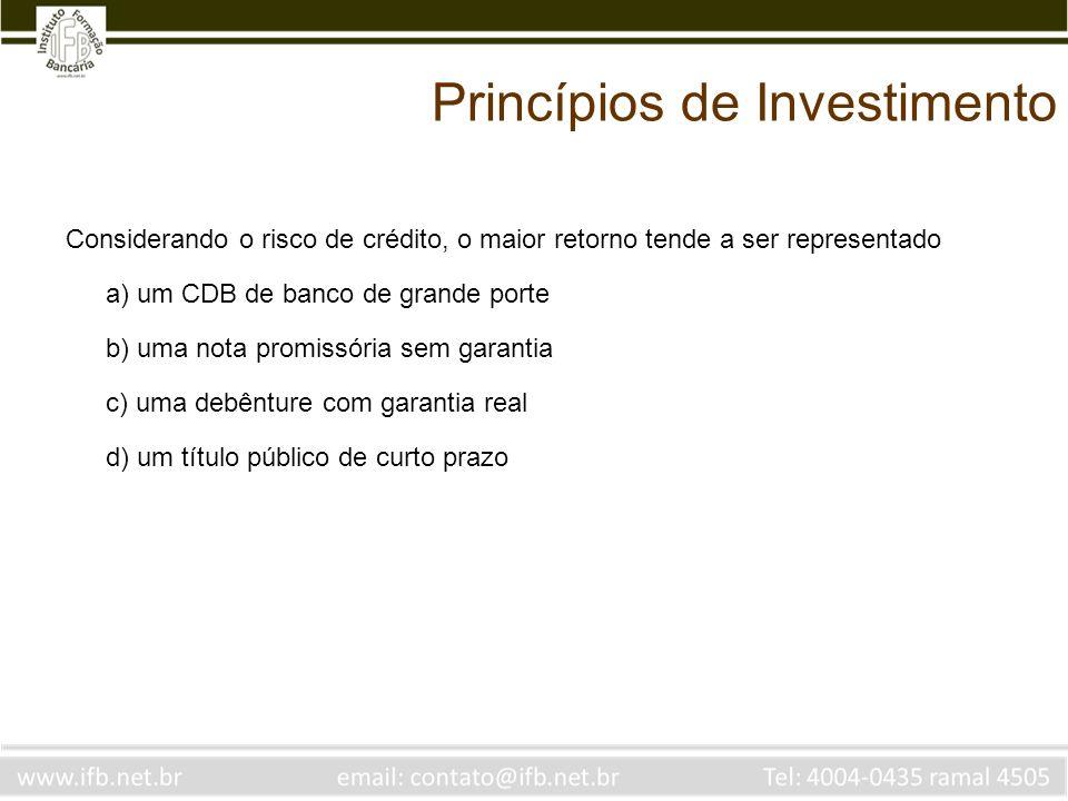 Princípios de Investimento Considerando o risco de crédito, o maior retorno tende a ser representado a) um CDB de banco de grande porte b) uma nota pr