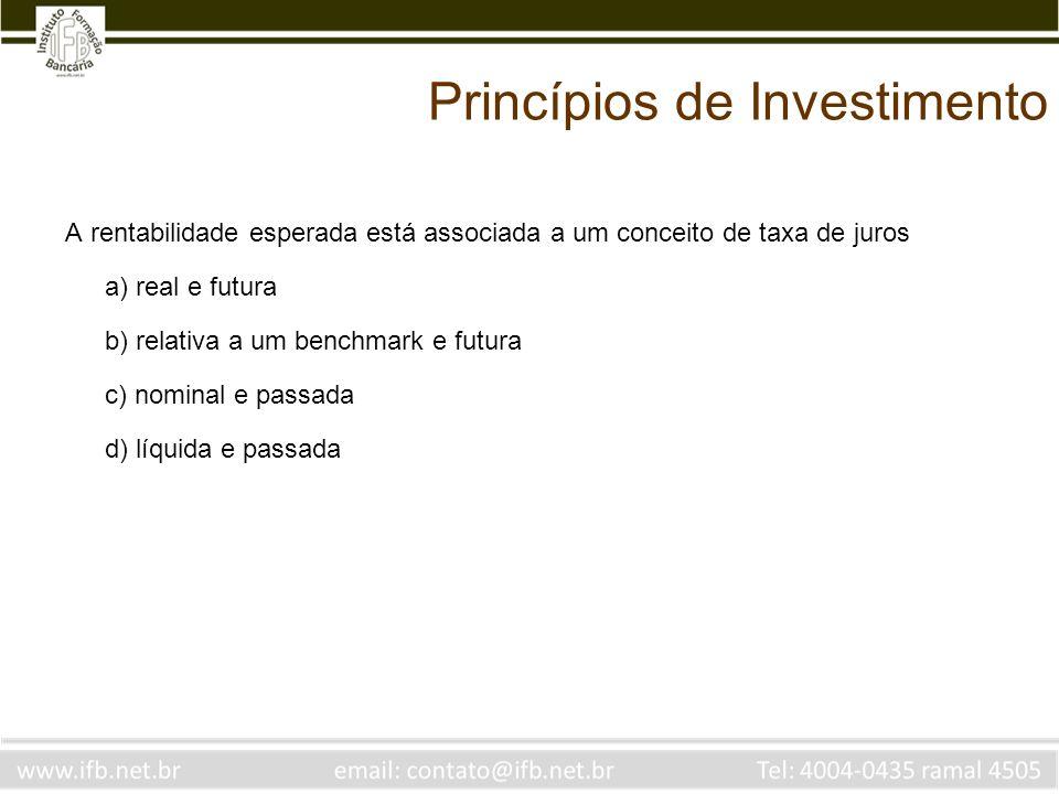 Princípios de Investimento A rentabilidade esperada está associada a um conceito de taxa de juros a) real e futura b) relativa a um benchmark e futura c) nominal e passada d) líquida e passada