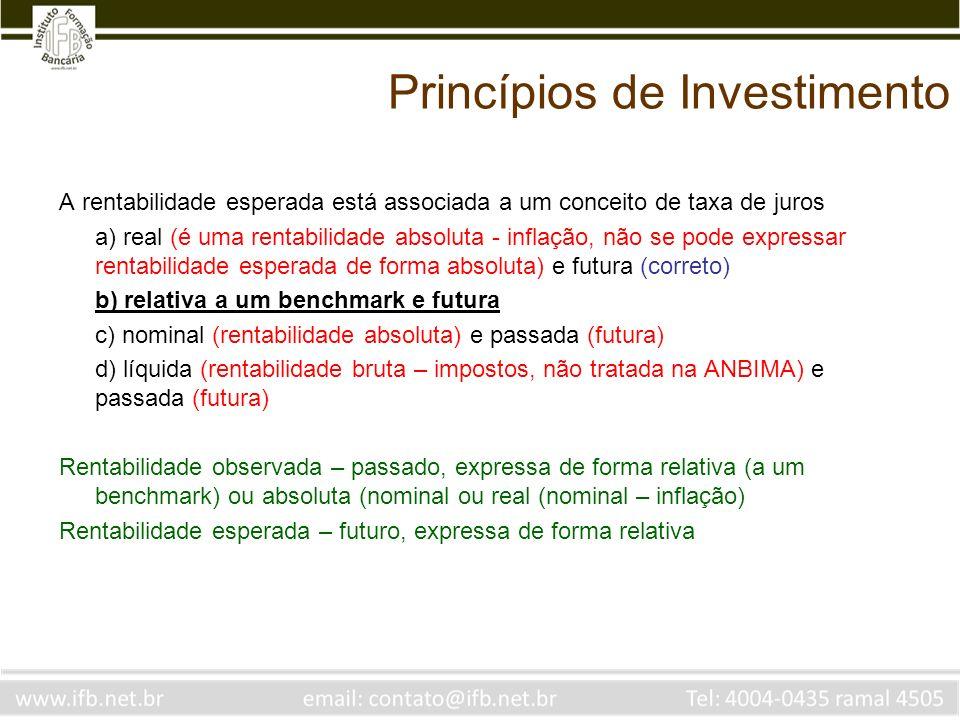 Princípios de Investimento A rentabilidade esperada está associada a um conceito de taxa de juros a) real (é uma rentabilidade absoluta - inflação, não se pode expressar rentabilidade esperada de forma absoluta) e futura (correto) b) relativa a um benchmark e futura c) nominal (rentabilidade absoluta) e passada (futura) d) líquida (rentabilidade bruta – impostos, não tratada na ANBIMA) e passada (futura) Rentabilidade observada – passado, expressa de forma relativa (a um benchmark) ou absoluta (nominal ou real (nominal – inflação) Rentabilidade esperada – futuro, expressa de forma relativa