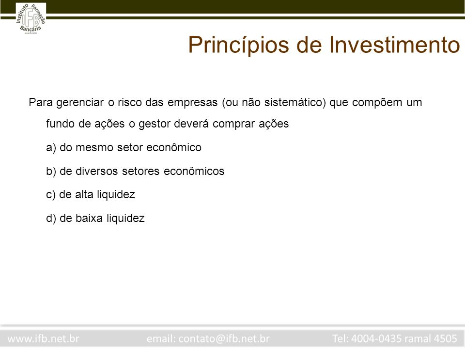 Princípios de Investimento Para gerenciar o risco das empresas (ou não sistemático) que compõem um fundo de ações o gestor deverá comprar ações a) do mesmo setor econômico b) de diversos setores econômicos c) de alta liquidez d) de baixa liquidez