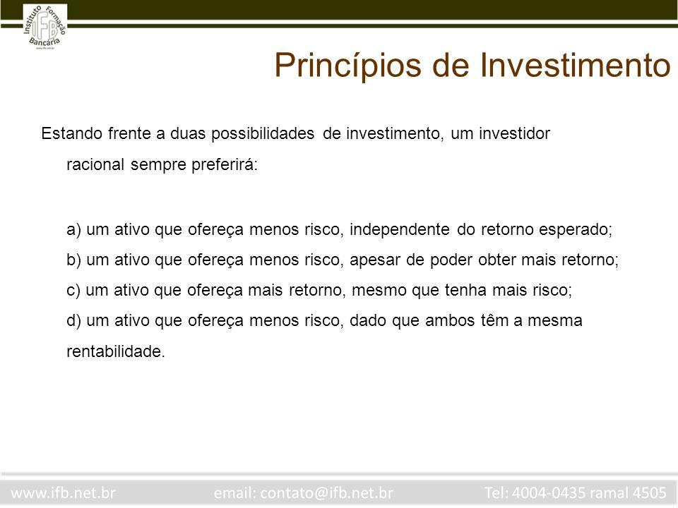 Princípios de Investimento Estando frente a duas possibilidades de investimento, um investidor racional sempre preferirá: a) um ativo que ofereça meno