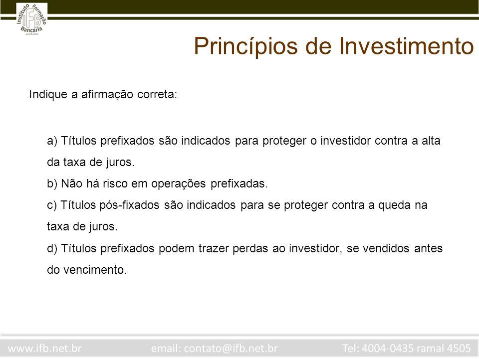Princípios de Investimento Indique a afirmação correta: a) Títulos prefixados são indicados para proteger o investidor contra a alta da taxa de juros.