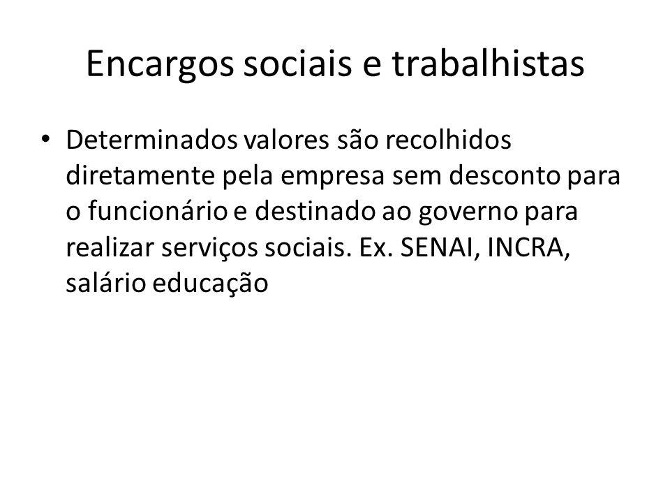 Encargos sociais e trabalhistas Determinados valores são recolhidos diretamente pela empresa sem desconto para o funcionário e destinado ao governo pa