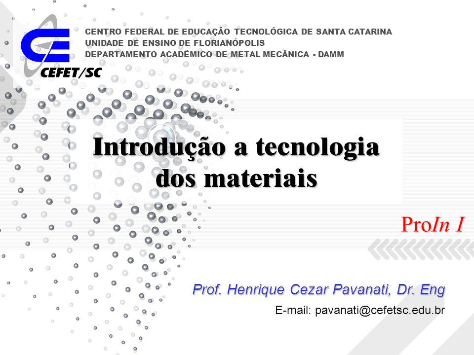 Introdução a tecnologia dos materiais Prof. Henrique Cezar Pavanati, Dr. Eng CENTRO FEDERAL DE EDUCAÇÃO TECNOLÓGICA DE SANTA CATARINA UNIDADE DE ENSIN
