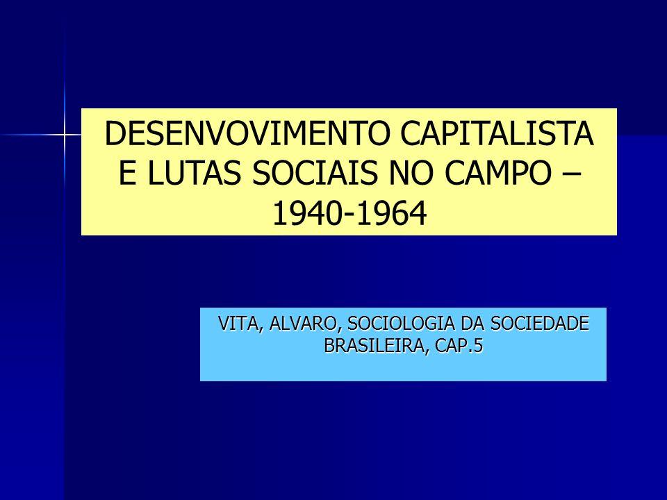 VITA, ALVARO, SOCIOLOGIA DA SOCIEDADE BRASILEIRA, CAP.5 DESENVOVIMENTO CAPITALISTA E LUTAS SOCIAIS NO CAMPO – 1940-1964