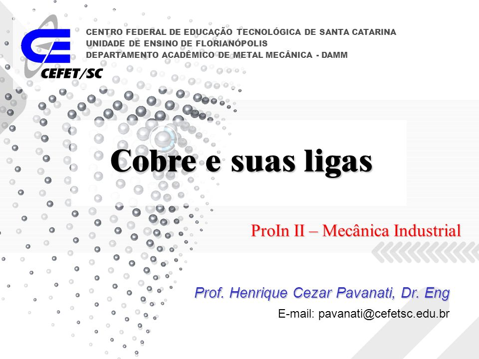 Cobre e suas ligas Prof. Henrique Cezar Pavanati, Dr. Eng CENTRO FEDERAL DE EDUCAÇÃO TECNOLÓGICA DE SANTA CATARINA UNIDADE DE ENSINO DE FLORIANÓPOLIS