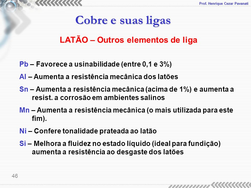 Prof. Henrique Cezar Pavanati Cobre e suas ligas 46 LATÃO – Outros elementos de liga Pb – Favorece a usinabilidade (entre 0,1 e 3%) Al – Aumenta a res