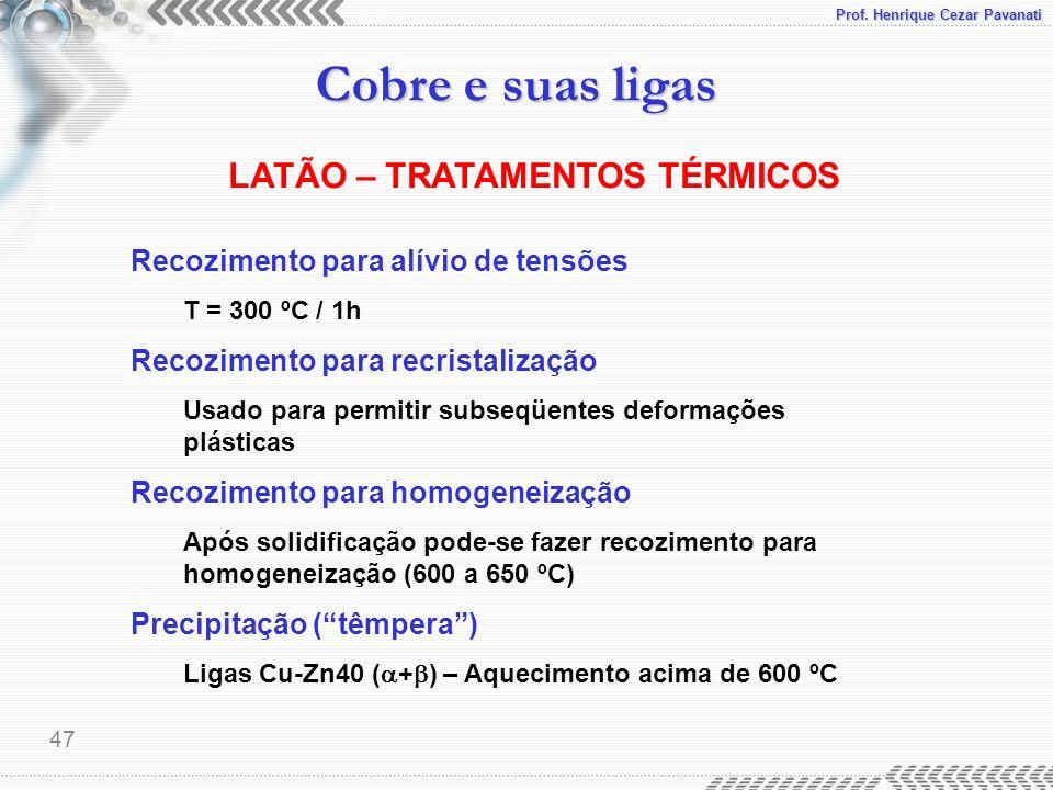Prof. Henrique Cezar Pavanati Cobre e suas ligas 47 LATÃO – TRATAMENTOS TÉRMICOS Recozimento para alívio de tensões T = 300 ºC / 1h Recozimento para r