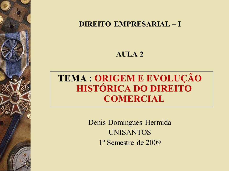 DIREITO EMPRESARIAL – I AULA 2 TEMA : ORIGEM E EVOLUÇÃO HISTÓRICA DO DIREITO COMERCIAL Denis Domingues Hermida UNISANTOS 1º Semestre de 2009