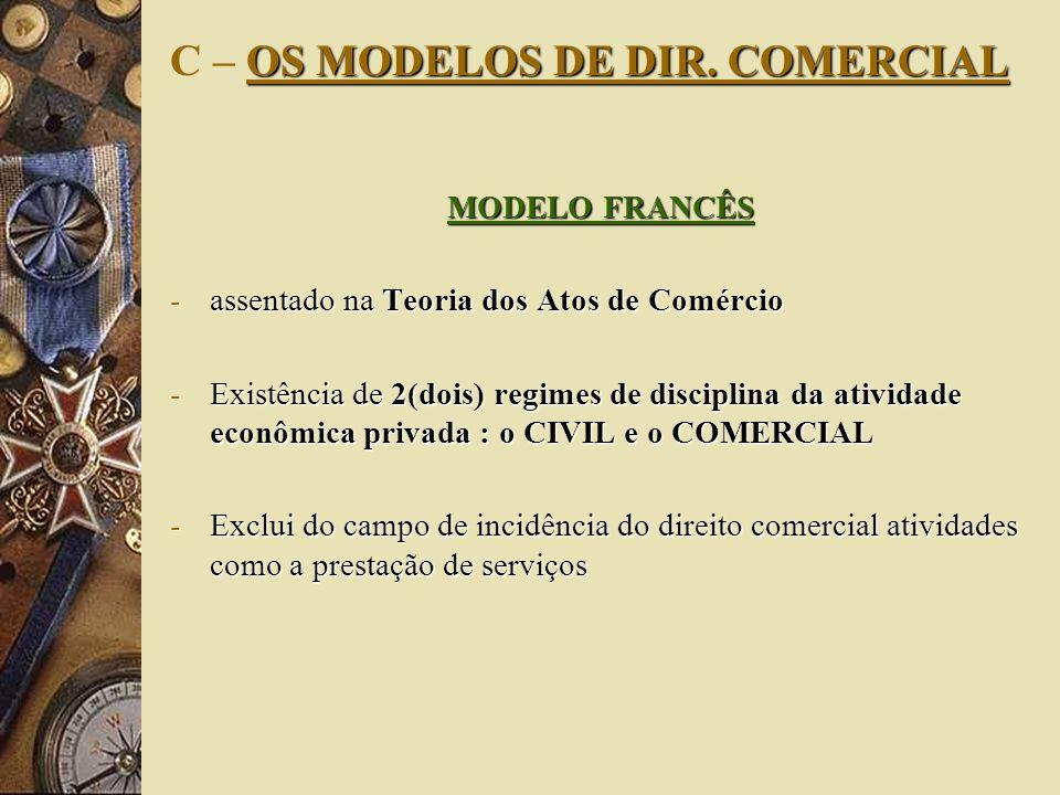 OS MODELOS DE DIR. COMERCIAL C – OS MODELOS DE DIR. COMERCIAL MODELO FRANCÊS -assentado na Teoria dos Atos de Comércio -Existência de 2(dois) regimes