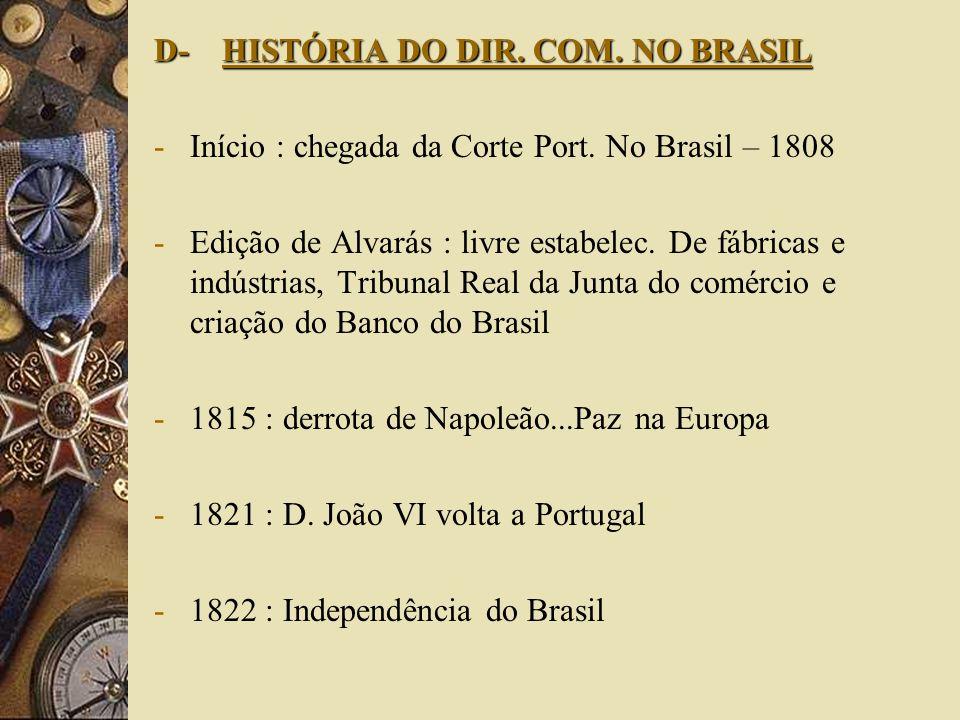 D- HISTÓRIA DO DIR. COM. NO BRASIL -Início : chegada da Corte Port. No Brasil – 1808 -Edição de Alvarás : livre estabelec. De fábricas e indústrias, T