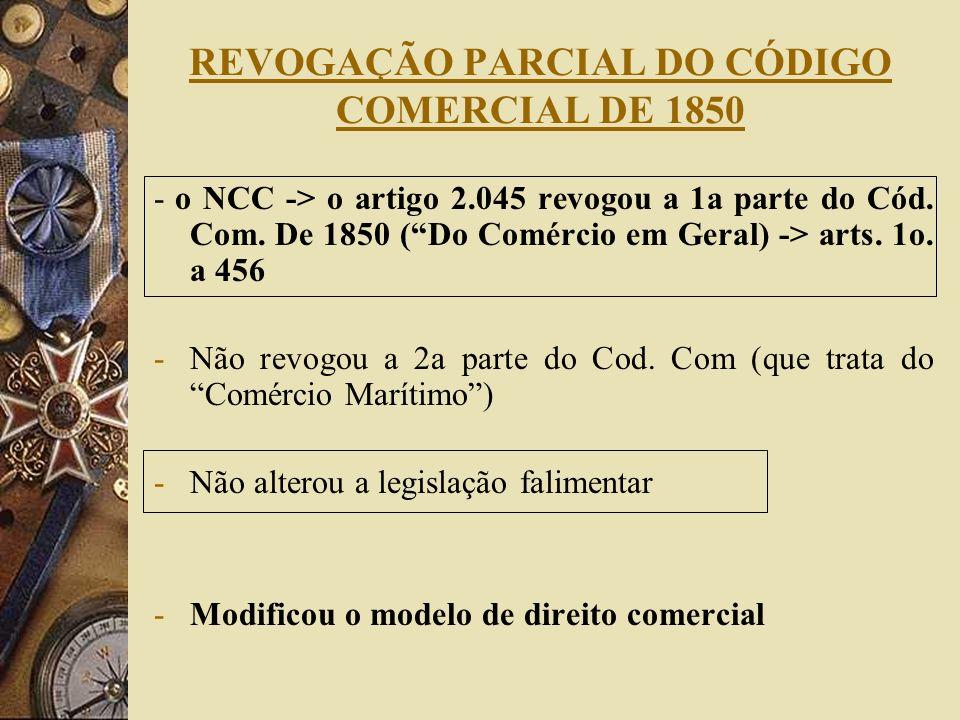 REVOGAÇÃO PARCIAL DO CÓDIGO COMERCIAL DE 1850 - o NCC -> o artigo 2.045 revogou a 1a parte do Cód. Com. De 1850 (Do Comércio em Geral) -> arts. 1o. a