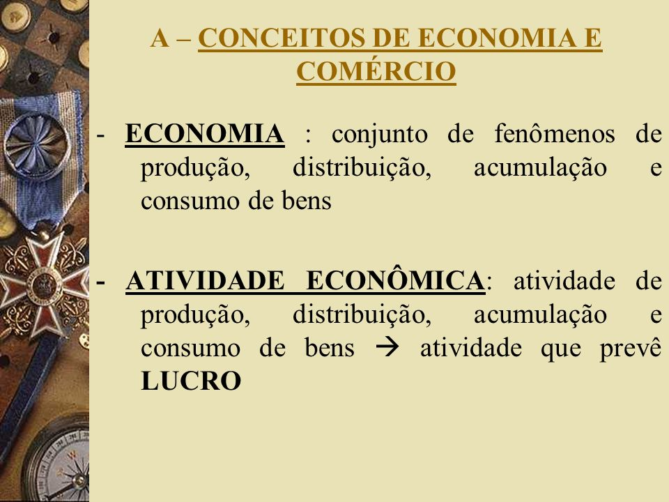 A – CONCEITOS DE ECONOMIA E COMÉRCIO - ECONOMIA : conjunto de fenômenos de produção, distribuição, acumulação e consumo de bens - ATIVIDADE ECONÔMICA: