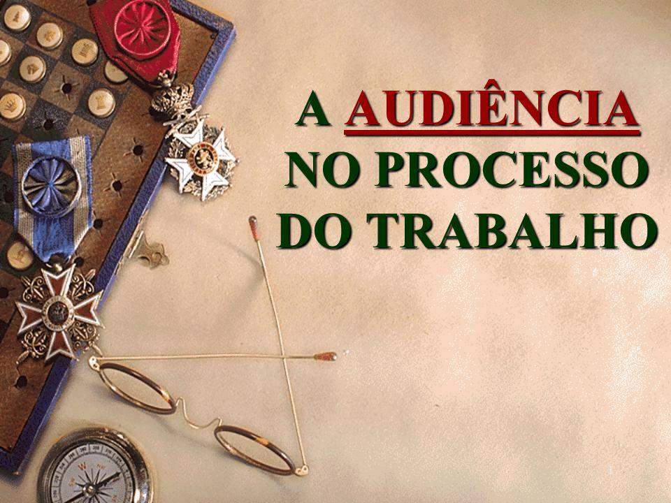 1 A AUDIÊNCIA NO PROCESSO DO TRABALHO A AUDIÊNCIA NO PROCESSO DO TRABALHO