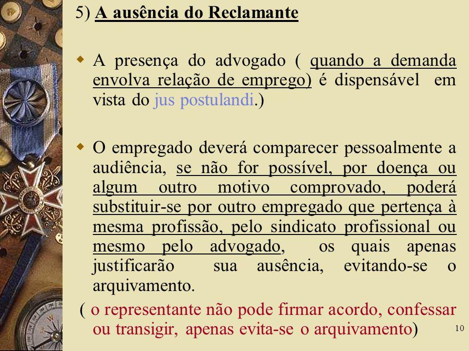 10 5) A ausência do Reclamante A presença do advogado ( quando a demanda envolva relação de emprego) é dispensável em vista do jus postulandi.) O empr