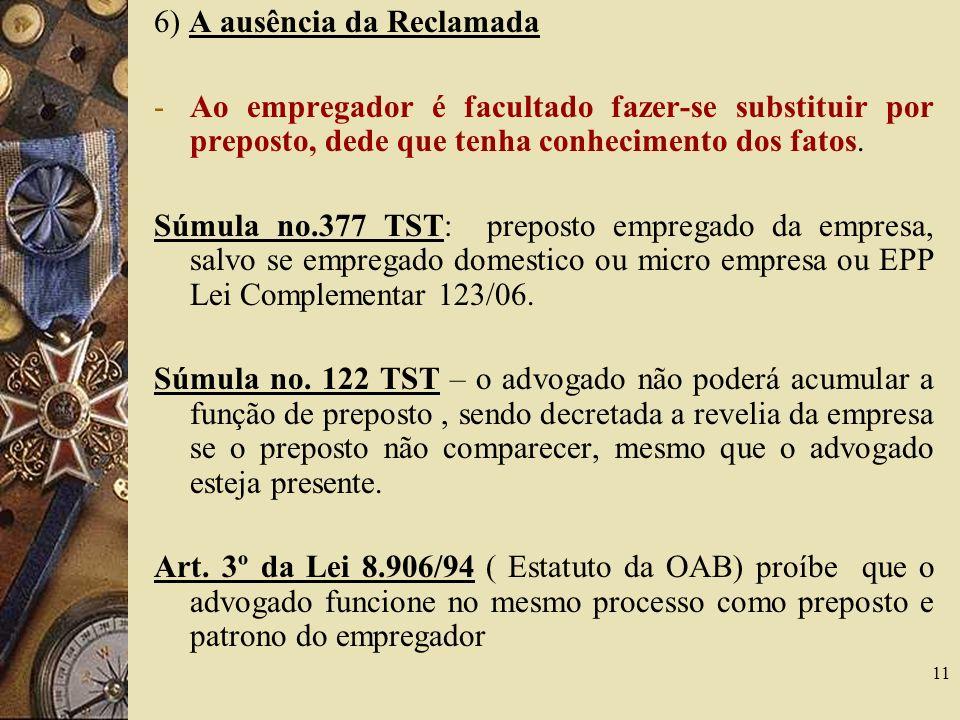 11 6) A ausência da Reclamada -Ao empregador é facultado fazer-se substituir por preposto, dede que tenha conhecimento dos fatos. Súmula no.377 TST: p