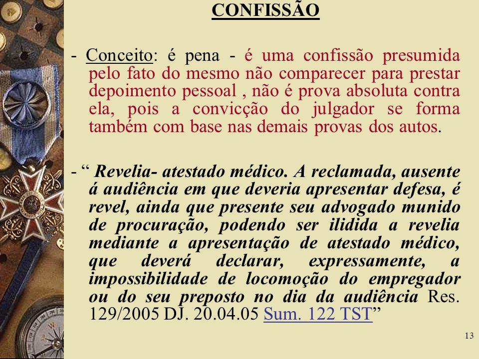 13 CONFISSÃO - Conceito: é pena - é uma confissão presumida pelo fato do mesmo não comparecer para prestar depoimento pessoal, não é prova absoluta co