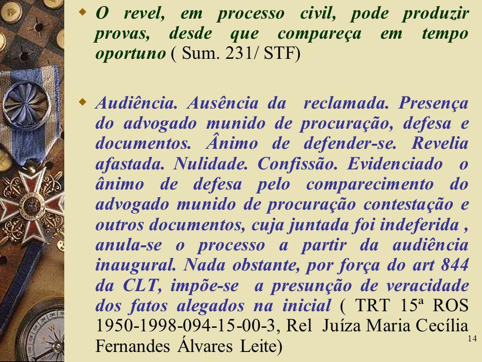 14 O revel, em processo civil, pode produzir provas, desde que compareça em tempo oportuno ( Sum. 231/ STF) Audiência. Ausência da reclamada. Presença