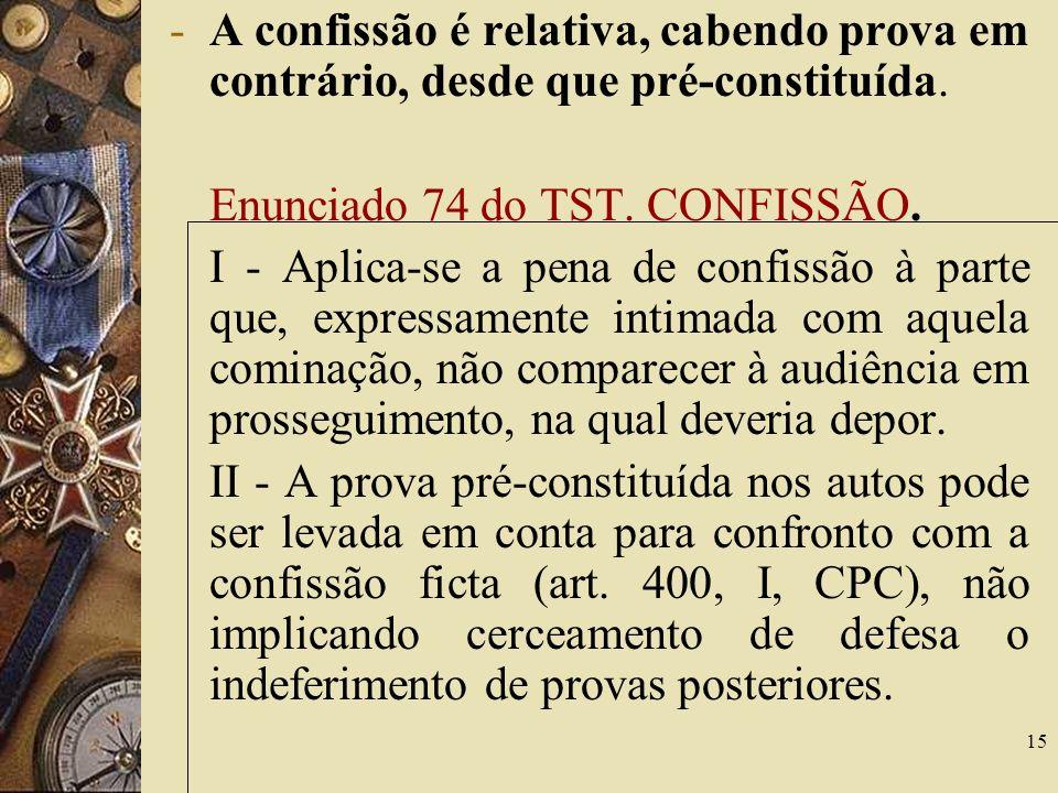 15 -A confissão é relativa, cabendo prova em contrário, desde que pré-constituída. Enunciado 74 do TST. CONFISSÃO. I - Aplica-se a pena de confissão à