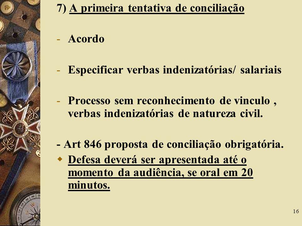 16 7) A primeira tentativa de conciliação -Acordo -Especificar verbas indenizatórias/ salariais -Processo sem reconhecimento de vinculo, verbas indeni