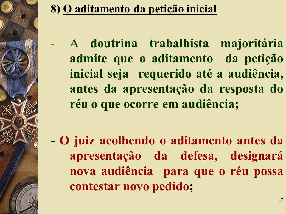 17 8) O aditamento da petição inicial -A doutrina trabalhista majoritária admite que o aditamento da petição inicial seja requerido até a audiência, a