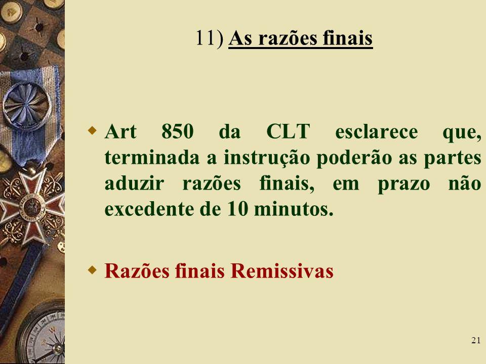 21 11) As razões finais Art 850 da CLT esclarece que, terminada a instrução poderão as partes aduzir razões finais, em prazo não excedente de 10 minut