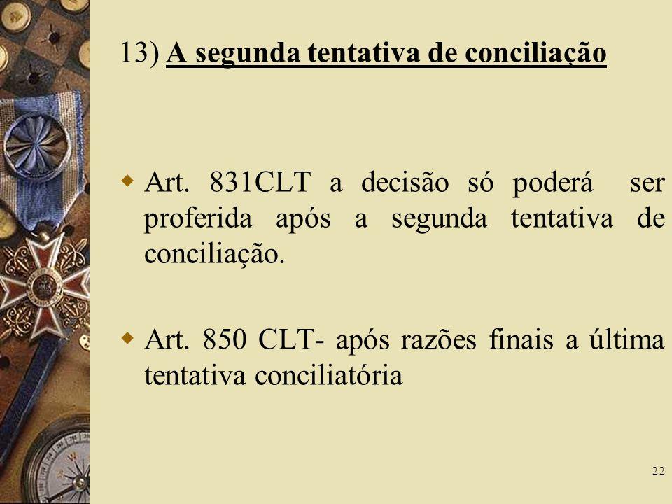 22 13) A segunda tentativa de conciliação Art. 831CLT a decisão só poderá ser proferida após a segunda tentativa de conciliação. Art. 850 CLT- após ra