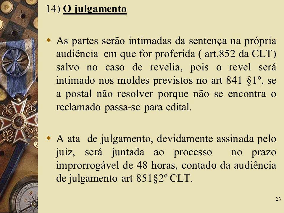 23 14) O julgamento As partes serão intimadas da sentença na própria audiência em que for proferida ( art.852 da CLT) salvo no caso de revelia, pois o
