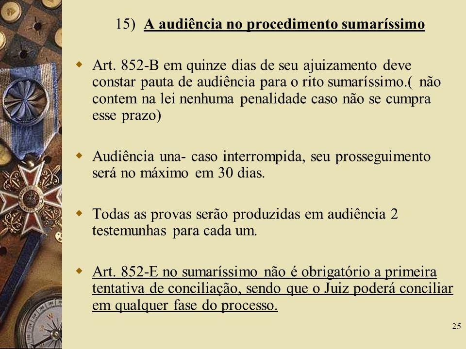 25 15) A audiência no procedimento sumaríssimo Art. 852-B em quinze dias de seu ajuizamento deve constar pauta de audiência para o rito sumaríssimo.(