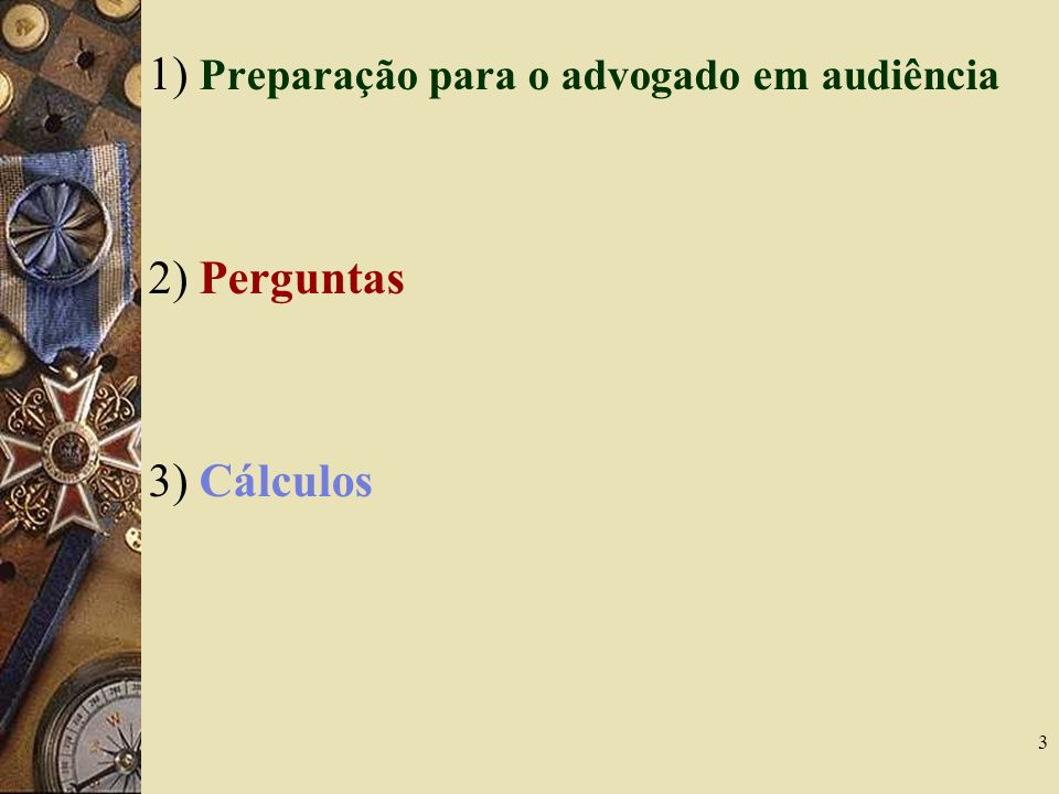 3 1) Preparação para o advogado em audiência 2) Perguntas 3) Cálculos