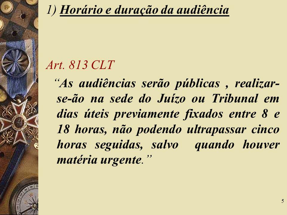 5 1) Horário e duração da audiência Art. 813 CLT As audiências serão públicas, realizar- se-ão na sede do Juízo ou Tribunal em dias úteis previamente
