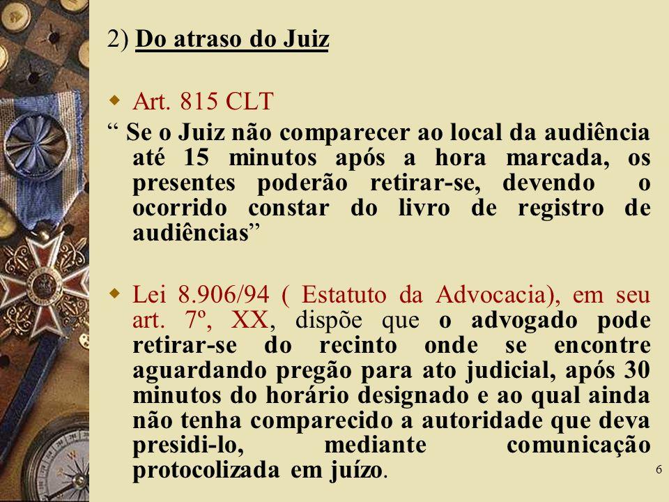 6 2) Do atraso do Juiz Art. 815 CLT Se o Juiz não comparecer ao local da audiência até 15 minutos após a hora marcada, os presentes poderão retirar-se
