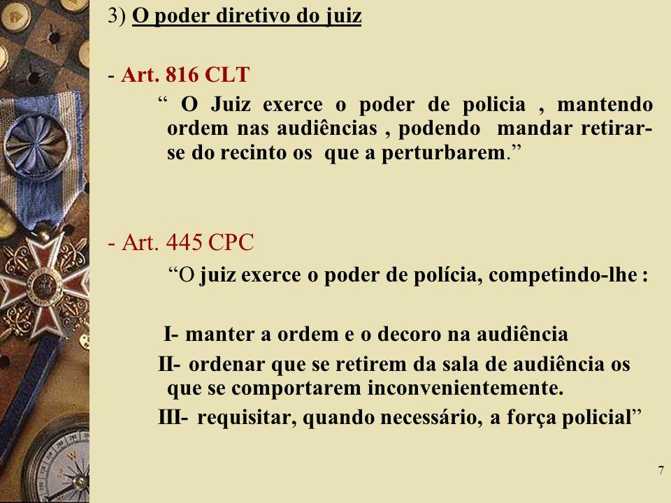 7 3) O poder diretivo do juiz - Art. 816 CLT O Juiz exerce o poder de policia, mantendo ordem nas audiências, podendo mandar retirar- se do recinto os