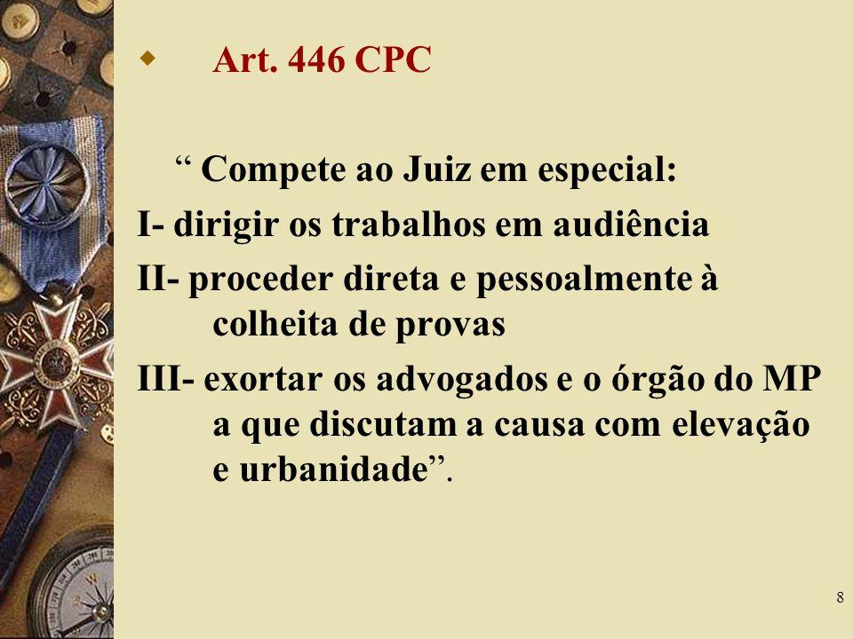 8 Art. 446 CPC Compete ao Juiz em especial: I- dirigir os trabalhos em audiência II- proceder direta e pessoalmente à colheita de provas III- exortar