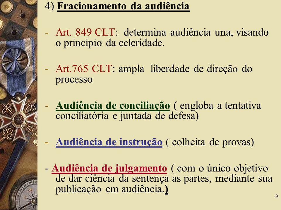 9 4) Fracionamento da audiência -Art. 849 CLT: determina audiência una, visando o principio da celeridade. -Art.765 CLT: ampla liberdade de direção do
