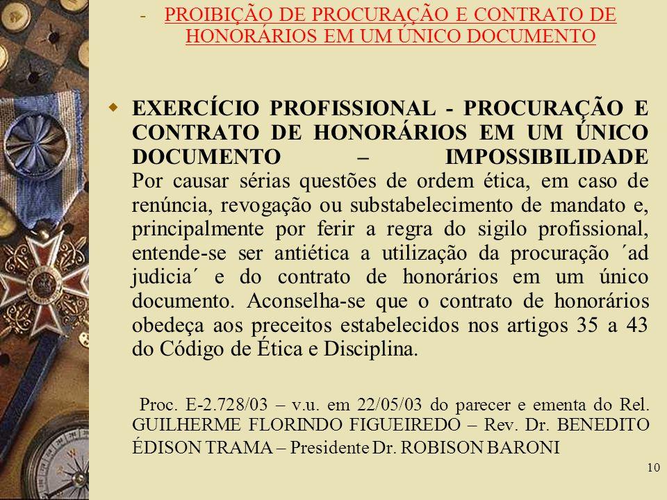 10 -PROIBIÇÃO DE PROCURAÇÃO E CONTRATO DE HONORÁRIOS EM UM ÚNICO DOCUMENTO EXERCÍCIO PROFISSIONAL - PROCURAÇÃO E CONTRATO DE HONORÁRIOS EM UM ÚNICO DOCUMENTO – IMPOSSIBILIDADE Por causar sérias questões de ordem ética, em caso de renúncia, revogação ou substabelecimento de mandato e, principalmente por ferir a regra do sigilo profissional, entende-se ser antiética a utilização da procuração ´ad judicia´ e do contrato de honorários em um único documento.
