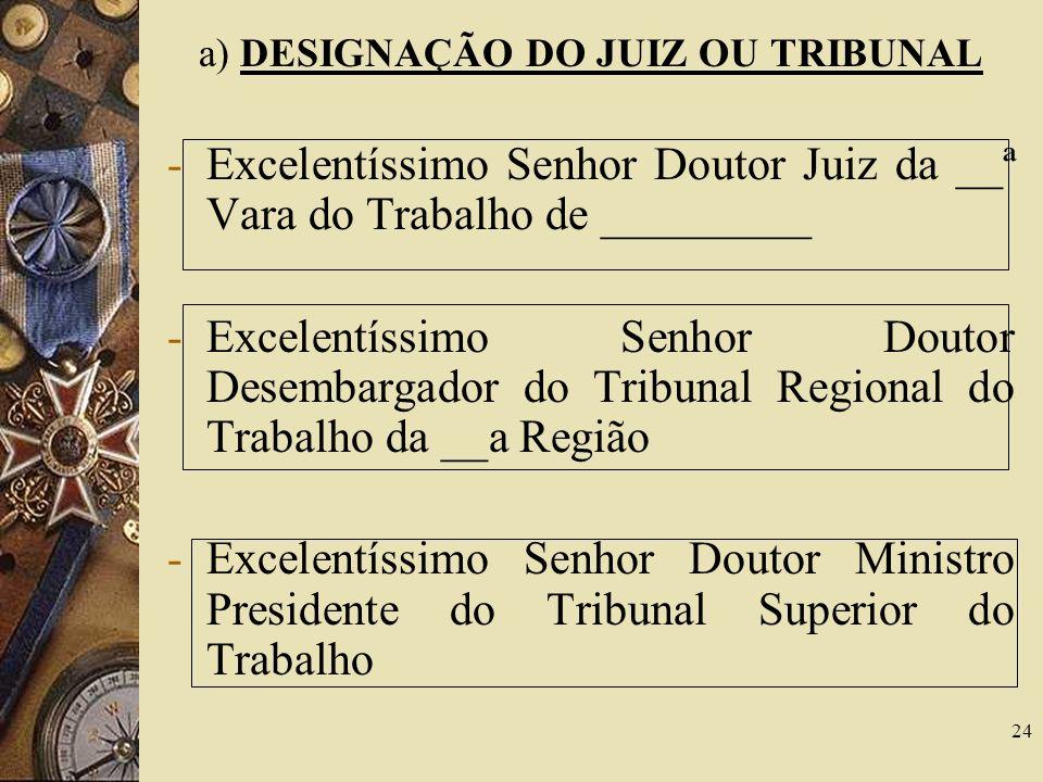 24 a) DESIGNAÇÃO DO JUIZ OU TRIBUNAL -Excelentíssimo Senhor Doutor Juiz da __ª Vara do Trabalho de _________ -Excelentíssimo Senhor Doutor Desembargador do Tribunal Regional do Trabalho da __a Região -Excelentíssimo Senhor Doutor Ministro Presidente do Tribunal Superior do Trabalho