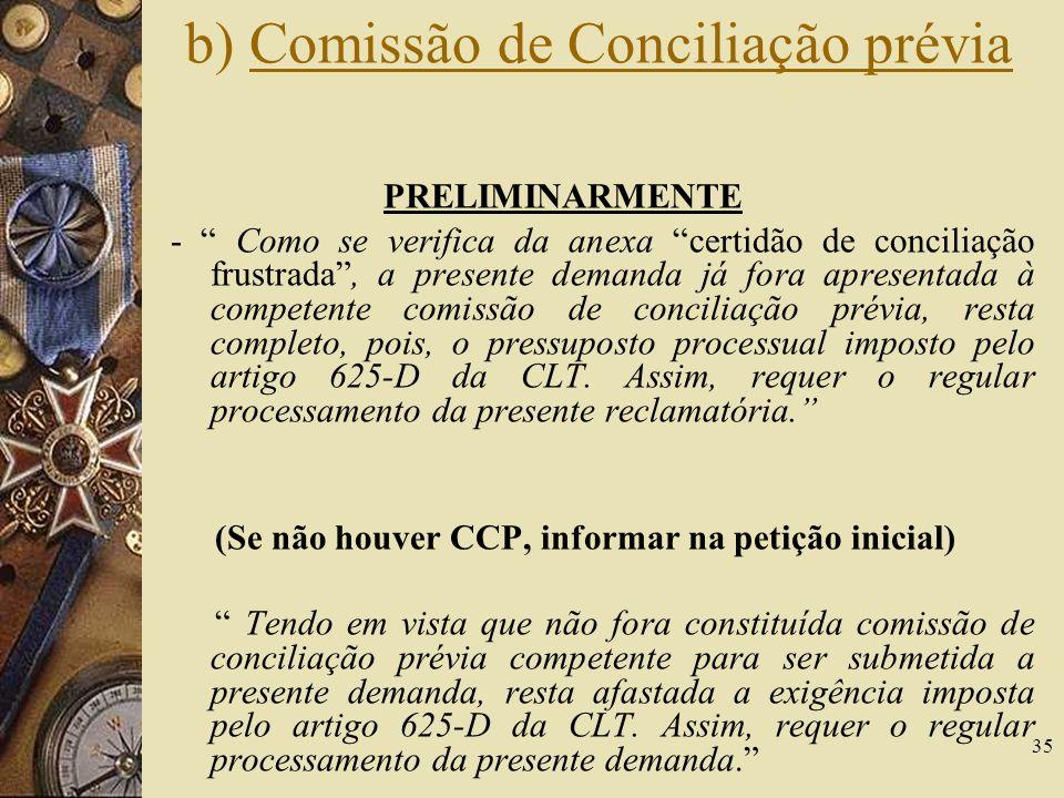 35 b) Comissão de Conciliação prévia PRELIMINARMENTE - Como se verifica da anexa certidão de conciliação frustrada, a presente demanda já fora apresentada à competente comissão de conciliação prévia, resta completo, pois, o pressuposto processual imposto pelo artigo 625-D da CLT.