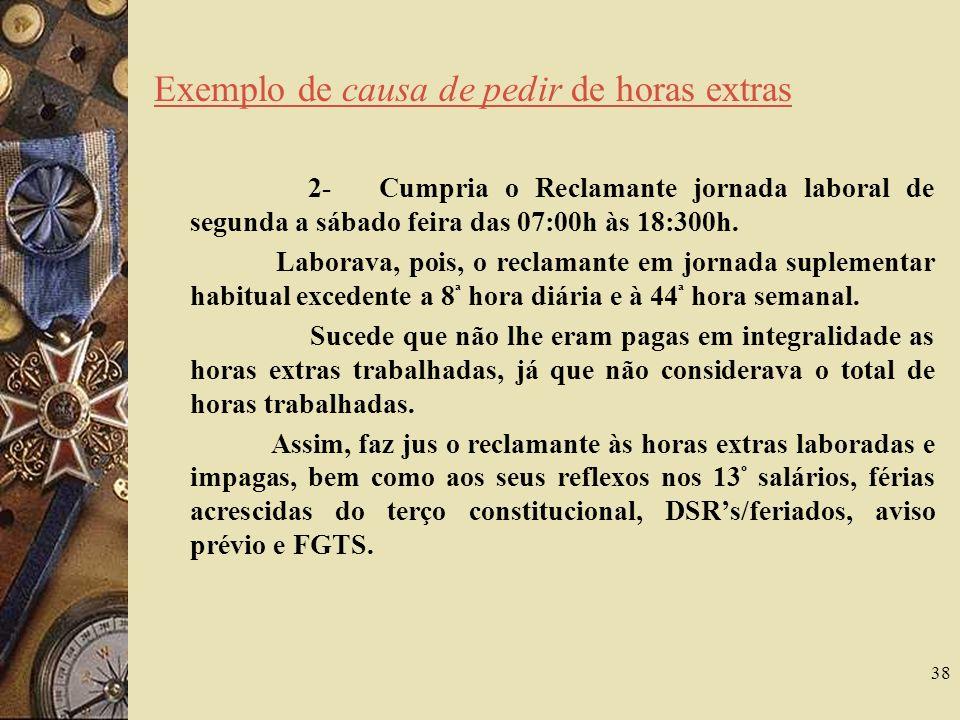 38 Exemplo de causa de pedir de horas extras 2- Cumpria o Reclamante jornada laboral de segunda a sábado feira das 07:00h às 18:300h.