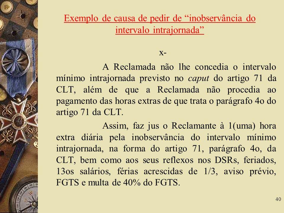 40 Exemplo de causa de pedir de inobservância do intervalo intrajornada x- A Reclamada não lhe concedia o intervalo mínimo intrajornada previsto no caput do artigo 71 da CLT, além de que a Reclamada não procedia ao pagamento das horas extras de que trata o parágrafo 4o do artigo 71 da CLT.