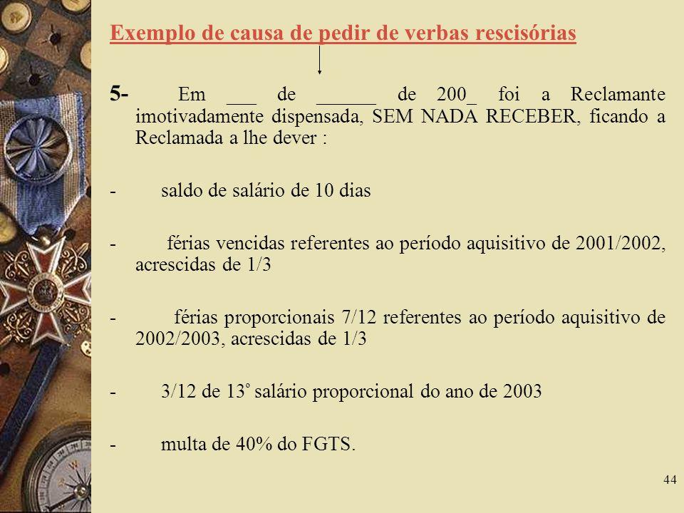 44 Exemplo de causa de pedir de verbas rescisórias 5- Em ___ de ______ de 200_ foi a Reclamante imotivadamente dispensada, SEM NADA RECEBER, ficando a Reclamada a lhe dever : - saldo de salário de 10 dias - férias vencidas referentes ao período aquisitivo de 2001/2002, acrescidas de 1/3 - férias proporcionais 7/12 referentes ao período aquisitivo de 2002/2003, acrescidas de 1/3 - 3/12 de 13 º salário proporcional do ano de 2003 - multa de 40% do FGTS.