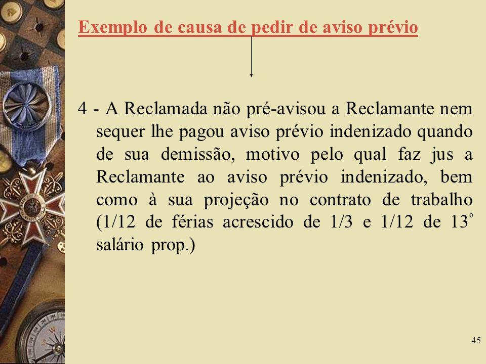 45 Exemplo de causa de pedir de aviso prévio 4 - A Reclamada não pré-avisou a Reclamante nem sequer lhe pagou aviso prévio indenizado quando de sua demissão, motivo pelo qual faz jus a Reclamante ao aviso prévio indenizado, bem como à sua projeção no contrato de trabalho (1/12 de férias acrescido de 1/3 e 1/12 de 13 º salário prop.)