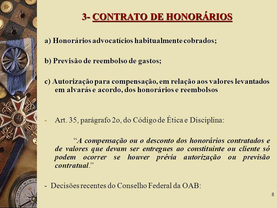 8 3- CONTRATO DE HONORÁRIOS a) Honorários advocatícios habitualmente cobrados; b) Previsão de reembolso de gastos; c) Autorização para compensação, em relação aos valores levantados em alvarás e acordo, dos honorários e reembolsos -Art.