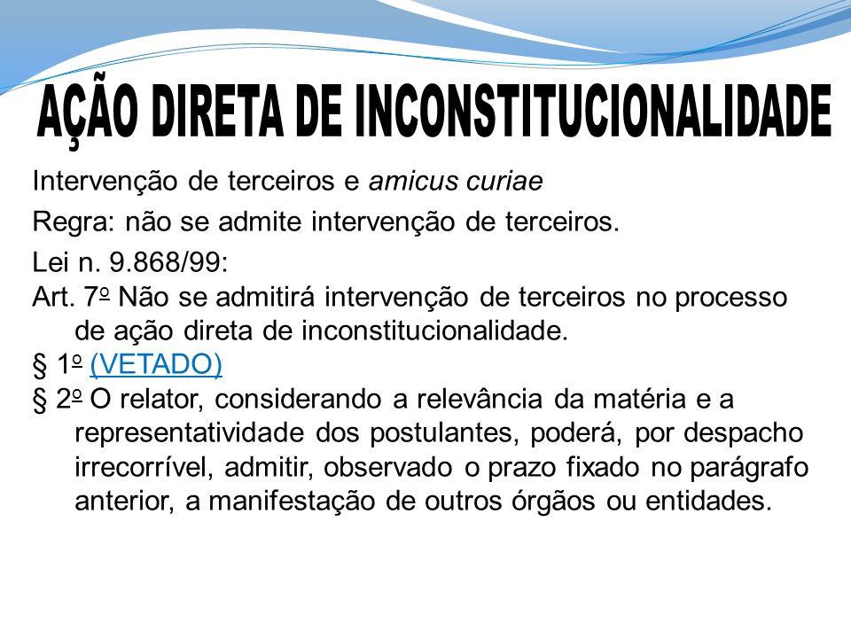 Intervenção de terceiros e amicus curiae Regra: não se admite intervenção de terceiros. Lei n. 9.868/99: Art. 7 o Não se admitirá intervenção de terce