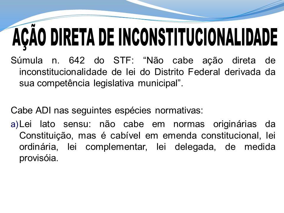 Súmula n. 642 do STF: Não cabe ação direta de inconstitucionalidade de lei do Distrito Federal derivada da sua competência legislativa municipal. Cabe